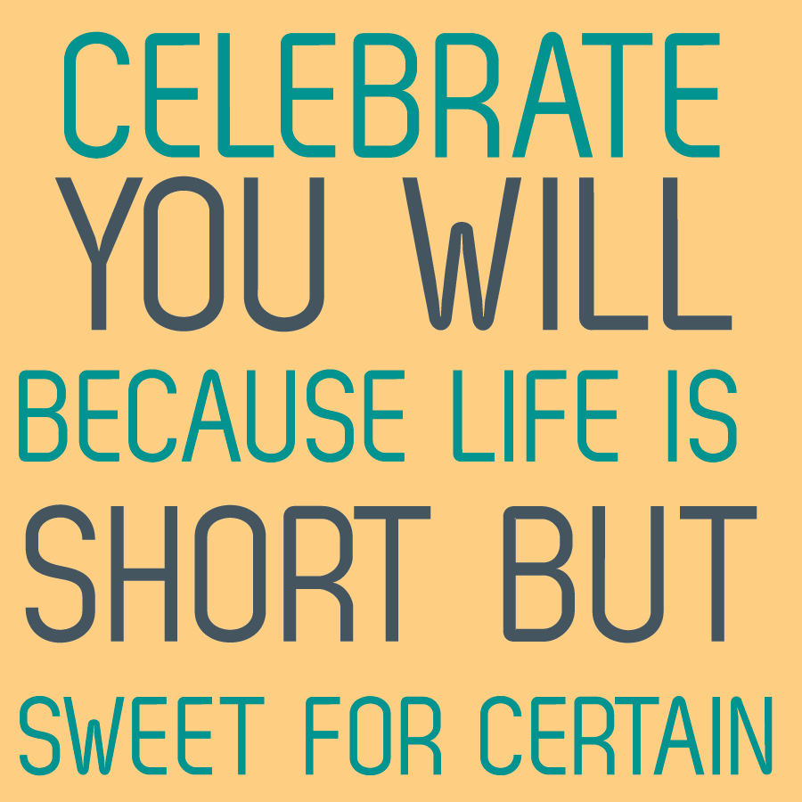 Celebrate Life Quotes Life Is Short But Sweet For Certain  Sunny Slide Up